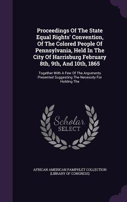 Proceedings of the State Equal Rights' Convention, of the Colored People of Pennsylvania, Held in the City of Harrisburg February 8th, 9th, and 10th, 1865: Together with a Few of the Arguments Presented Suggesting the Necessity for Holding the