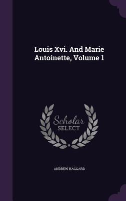 Louis XVI. and Marie Antoinette, Volume 1