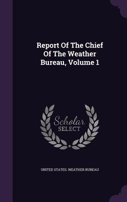Report of the Chief of the Weather Bureau, Volume 1