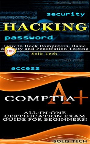 Hacking & CompTIA A+: How to Hack Computers, Basic Security and Penetration Testing & All-in-One Certification Exam Guide for Beginners!