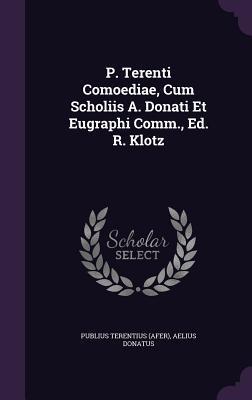 P. Terenti Comoediae, Cum Scholiis A. Donati Et Eugraphi Comm., Ed. R. Klotz