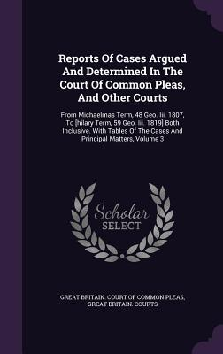 Reports of Cases Argued and Determined in the Court of Common Pleas, and Other Courts: From Michaelmas Term, 48 Geo. III. 1807, to [Hilary Term, 59 Geo. III. 1819] Both Inclusive. with Tables of the Cases and Principal Matters, Volume 3