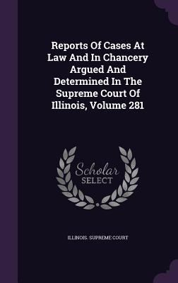 Reports of Cases at Law and in Chancery Argued and Determined in the Supreme Court of Illinois, Volume 281