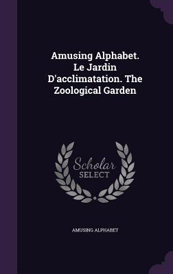 Amusing Alphabet. Le Jardin d'Acclimatation. the Zoological Garden