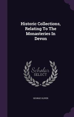 Livres gratuits à lire sans téléchargement Historic Collections, Relating to the Monasteries in Devon PDF by George Oliver