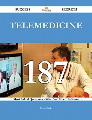 Telemedicine 187 Success Secrets - 187 Most Asked Questions On Telemedicine - What You Need To Know
