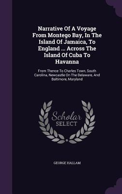 Narrative of a Voyage from Montego Bay, in the Island of Jamaica, to England ... Across the Island of Cuba to Havanna: From Thence to Charles Town, South Carolina, Newcastle on the Delaware, and Baltimore, Maryland