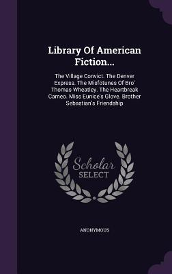 Library of American Fiction...: The Village Convict. the Denver Express. the Misfotunes of Bro' Thomas Wheatley. the Heartbreak Cameo. Miss Eunice's Glove. Brother Sebastian's Friendship