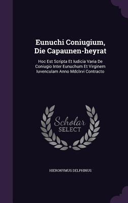 Eunuchi Coniugium, Die Capaunen-Heyrat: Hoc Est Scripta Et Iudicia Varia de Coniugio Inter Eunuchum Et Virginem Iuvenculam Anno MDCLXVI Contracto