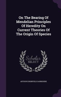 On the Bearing of Mendelian Principles of Heredity on Current Theories of the Origin of Species