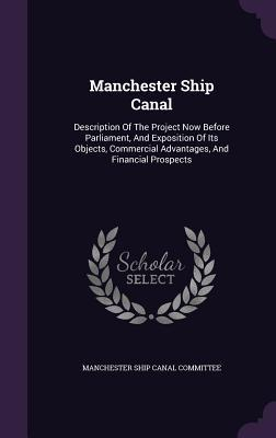 Manchester Ship Canal: Description of the Project Now Before Parliament, and Exposition of Its Objects, Commercial Advantages, and Financial Prospects