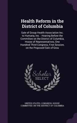 Health Reform in the District of Columbia: Sale of Group Health Association Inc. to Humana, Inc.: Hearing Before the Committee on the District of Columbia, House of Representatives, One Hundred Third Congress, First Session, on the Proposed Sale of Grou