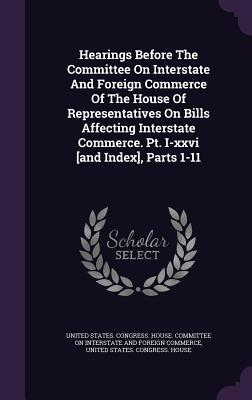 Hearings Before the Committee on Interstate and Foreign Commerce of the House of Representatives on Bills Affecting Interstate Commerce. PT. I-XXVI [And Index], Parts 1-11