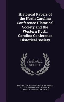 Historical Papers of the North Carolina Conference Historical Society and the Western North Carolina Conference Historical Society