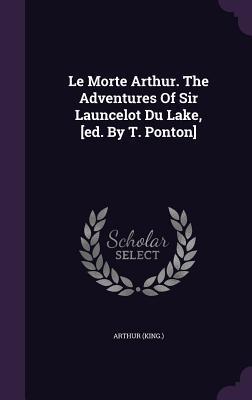 Le Morte Arthur. the Adventures of Sir Launcelot Du Lake, [Ed. by T. Ponton]