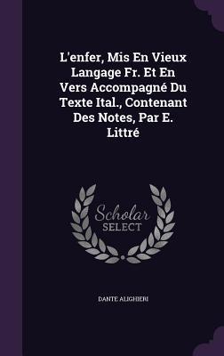 L'Enfer, MIS En Vieux Langage Fr. Et En Vers Accompagne Du Texte Ital., Contenant Des Notes, Par E. Littre