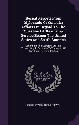 Recent Reports from Diplomatic or Consular Officers in Regard to the Question of Steamship Service Beteen the United States and South America: Letter from the Secretary of State, Transmitting, in Response to the Inquiry of the House, Reports Relating