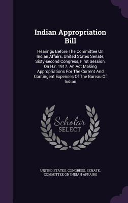 Indian Appropriation Bill: Hearings Before the Committee on Indian Affairs, United States Senate, Sixty-Second Congress, First Session, on H.R. 1917. an ACT Making Appropriations for the Current and Contingent Expenses of the Bureau of Indian