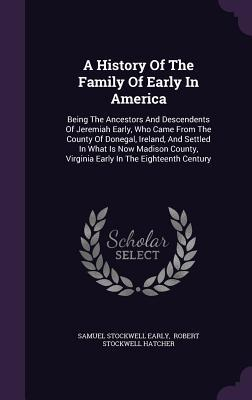 A History of the Family of Early in America: Being the Ancestors and Descendents of Jeremiah Early, Who Came from the County of Donegal, Ireland, and Settled in What Is Now Madison County, Virginia Early in the Eighteenth Century