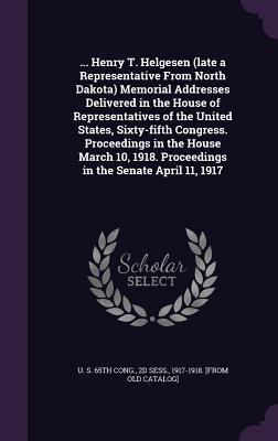 ... Henry T. Helgesen (Late a Representative from North Dakota) Memorial Addresses Delivered in the House of Representatives of the United States, Sixty-Fifth Congress. Proceedings in the House March 10, 1918. Proceedings in the Senate April 11, 1917