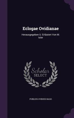 Eclogae Ovidianae: Herausgegeben U. Erlautert Von M. Isler
