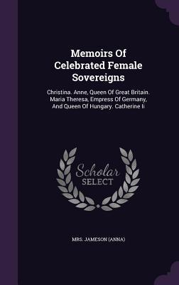 Memoirs of Celebrated Female Sovereigns: Christina. Anne, Queen of Great Britain. Maria Theresa, Empress of Germany, and Queen of Hungary. Catherine II