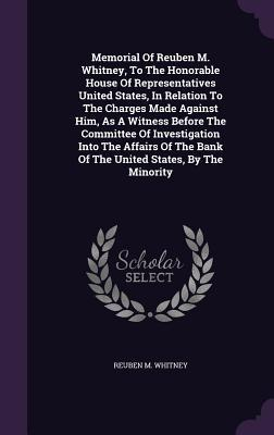 Memorial of Reuben M. Whitney, to the Honorable House of Representatives United States, in Relation to the Charges Made Against Him, as a Witness Before the Committee of Investigation Into the Affairs of the Bank of the United States, by the Minority
