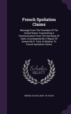 French Spoliation Claims: Message from the President of the United States Transmitting a Communication from the Secretary of State, Accompanied by a Report of Somerville P. Tuck, in Relation to French Spoliation Claims