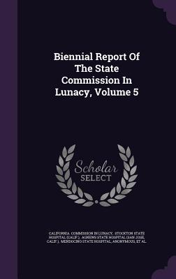 Biennial Report of the State Commission in Lunacy, Volume 5