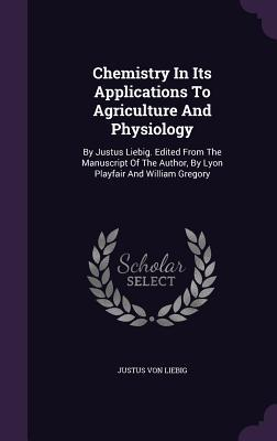 Chemistry in Its Applications to Agriculture and Physiology: By Justus Liebig. Edited from the Manuscript of the Author, by Lyon Playfair and William Gregory