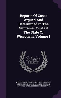 Reports of Cases Argued and Determined in the Supreme Court of the State of Wisconsin, Volume 1