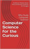 Computer Science for the Curious: Why Study Computer Science? (A Decision-Making Guide to College Majors, Research & Scholarships, and Career Counseling for the College Students and Parents)