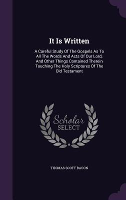 It Is Written: A Careful Study of the Gospels as to All the Words and Acts of Our Lord, and Other Things Contained Therein Touching the Holy Scriptures of the Old Testament