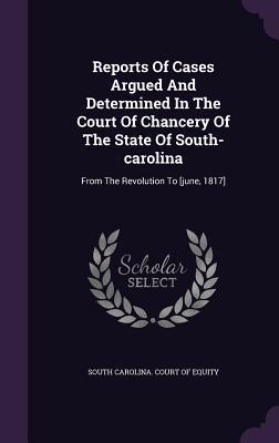 Reports of Cases Argued and Determined in the Court of Chancery of the State of South-Carolina: From the Revolution to [June, 1817]