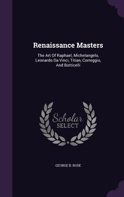 Renaissance Masters: The Art of Raphael, Michelangelo, Leonardo Da Vinci, Titian, Correggio, and Botticelli