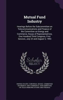 Mutual Fund Industry: Hearings Before the Subcommittee on Telecommunications and Finance of the Committee on Energy and Commerce, House of Representatives, One Hundred Third Congress, First Session, July 22 and August 5, 1993