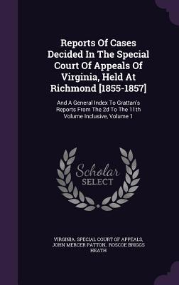 Reports of Cases Decided in the Special Court of Appeals of Virginia, Held at Richmond [1855-1857]: And a General Index to Grattan's Reports from the 2D to the 11th Volume Inclusive, Volume 1