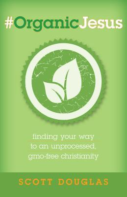 #OrganicJesus: Finding Your Way to an Unprocessed, GMO-Free Christianity