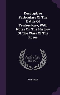 Descriptive Particulars of the Battle of Tewkesbury, with Notes on the History of the Wars of the Roses