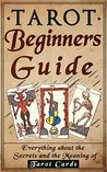 Tarot: Tarot Beginners Guide: Everything About The Secrets And The Meaning Of Tarot Cards (Tarot Reading For Beginners, Tarot Guide, Tarot Card Meaning Book 1)