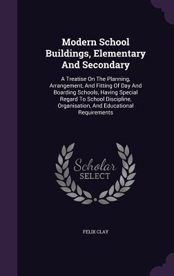 Modern School Buildings, Elementary and Secondary: A Treatise on the Planning, Arrangement, and Fitting of Day and Boarding Schools, Having Special Regard to School Discipline, Organisation, and Educational Requirements