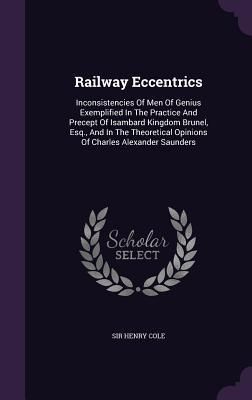 Railway Eccentrics: Inconsistencies of Men of Genius Exemplified in the Practice and Precept of Isambard Kingdom Brunel, Esq., and in the Theoretical Opinions of Charles Alexander Saunders