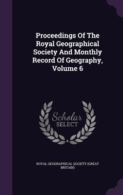 Proceedings of the Royal Geographical Society and Monthly Record of Geography, Volume 6
