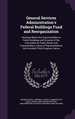 General Services Administration's Federal Buildings Fund and Reorganization: Hearings Before the Subcommittee on Public Buildings and Grounds of the Committee on Public Works and Transportation, House of Representatives, One Hundred Third Congress, Secon