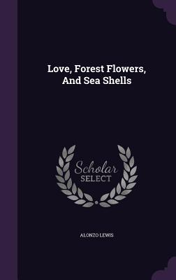Love, Forest Flowers, and Sea Shells