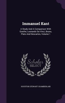 Immanuel Kant: A Study and a Comparison with Goethe, Leonardo Da Vinci, Bruno, Plato and Descartes, Volume 1