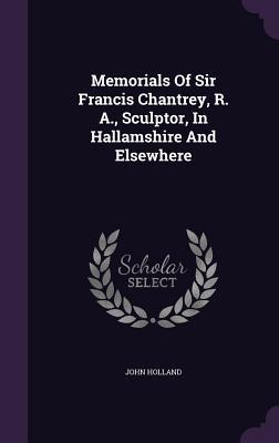 Memorials of Sir Francis Chantrey, R. A., Sculptor, in Hallamshire and Elsewhere