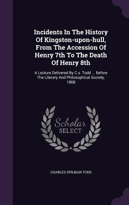 Incidents in the History of Kingston-Upon-Hull, from the Accession of Henry 7th to the Death of Henry 8th: A Lecture Delivered by C.S. Todd ... Before the Literary and Philosophical Society, 1868