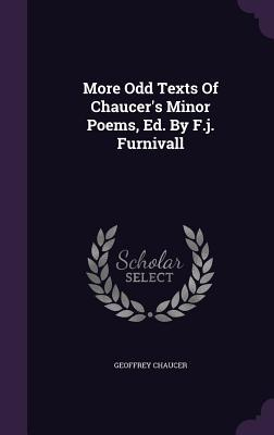 More Odd Texts of Chaucer's Minor Poems, Ed. by F.J. Furnivall