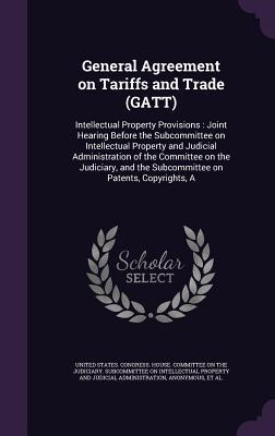 General Agreement on Tariffs and Trade (GATT): Intellectual Property Provisions: Joint Hearing Before the Subcommittee on Intellectual Property and Judicial Administration of the Committee on the Judiciary, and the Subcommittee on Patents, Copyrights, a